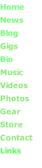 Home       News       Blog       Gigs       Bio       Music       Videos       Photos      Gear      Store       Contact Links