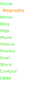 Home   Biography       News       Blog       Gigs            Music       Videos       Photos      Gear      Store       Contact Links