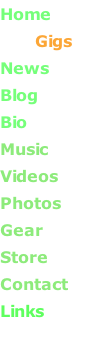 Home              Gigs News Blog           Bio       Music       Videos       Photos      Gear      Store       Contact Links