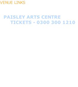 VENUE LINKS    - PAISLEY ARTS CENTRE        TICKETS - 0300 300 1210  - SWING  - ST LOUIS CAFE BAR  - ROOM - LARGS  - HOWLIN WOLF  - ELENA'S SPANISH BAR & RESTAURANT  - THE ARGOSY LOUNGE BAR